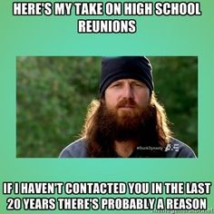 Here's my take on High School reunions.. If I haven't contacted you in the last 20 years there's probably a reason. Jase Robertson Duck Dynasty