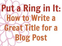 Put a Ring in It: How to Write A Great Title for a Blog Post #blogger
