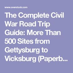 The Complete Civil War Road Trip Guide: More Than 500 Sites from Gettysburg to Vicksburg (Paperback) - Free Shipping On Orders Over $45 - Overstock.com - 17356885 - Mobile
