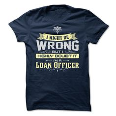 I MIGHT BE WRONG I AM A Loan Officer - Limited Edition T Shirt, Hoodie, Sweatshirt
