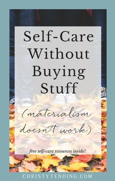 Self-care can be simple. You don't need to buy more stuff, you need self-care that works. Self-Care without buying stuff – materialism doesn't work. Get free self-care resources inside! >> www.christytending.com