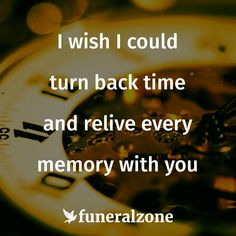 Grief & Loss Quotes - I wish I could turn back time and relive every memory with you