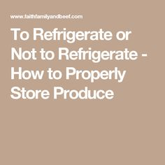 To Refrigerate or Not to Refrigerate - How to Properly Store Produce