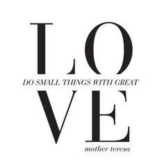 Do Small Things With Great Love... Mother Theresa