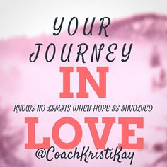Your journey, in love, knows no limits when hope is involved.  Love Coaching advice Relationships and Dating www.yourlovejourney.com