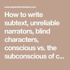 How to write subtext, unreliable narrators, blind characters, conscious vs. the subconscious of characters.