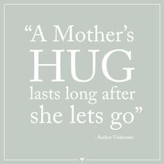 Mother Quote - A Mother's hug lasts long after she lets go.