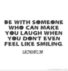 Be with someone who can make you laugh when you don't even feel like smiling. #relationships #relationship #quotes