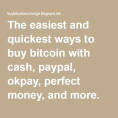 The easiest and quickest ways to buy bitcoin with cash, paypal, okpay, perfect money, and more.