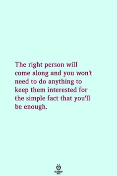relationship stories The right person will come along and you wont need to do anything to keep them interested for the simple fact that youll be enough. True Quotes, Motivational Quotes, Inspirational Quotes, The Words, Favorite Quotes, Best Quotes, Relationship Rules, Relationships, Relationship Tattoos