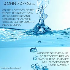 "On the last day of the feast, the great day, Jesus stood up and cried out, ""If anyone thirsts, let him come to me and drink. Whoever believes in me, as the Scripture has said, 'Out of his heart will flow rivers of living water.'"" {John 7:37-38 esv} Encouraging Bible Verses, Scriptures, Rivers Of Living Water, Church Camp, Christian Pictures, Cry Out, Spiritual Life, Quotes About God, Timeline Photos"