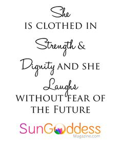 She is clothed in strength and Dignity and she Laughs Without Fear of the Future. She is a SunGoddess! — Mind, Body, Spirit. Brought to you by SunGoddess Magazine: Igniting the Powerful Goddess WIthin http://sungoddessmagazine.com