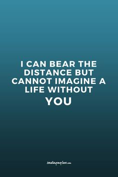 I Can Bear The Distance, But Canot Imagine A Life Without YOU