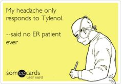 My headache only responds to Tylenol.  (said no ER patient ever)!