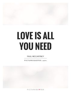 Love is all you need. Picture Quotes.