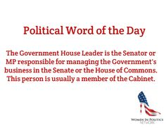 Canadian Political Word of the Day / The Government House Leader is the Senator or MP responsible for managing the Government's business in the Senate or the House of Commons. This person is usually a member of the Cabinet.