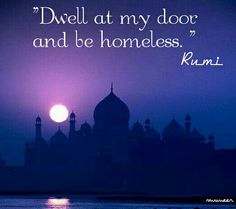 Dwell at my door and be homeless. - Rumi ❤ persian poet and moslem scholar