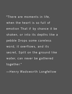 """There are moments in life, when the heart is so full of emotion That if by chance it be shaken, or into its depths like a pebble Drops some careless word, it overflows, and its secret, Spilt on the ground like water, can never be gathered together.""—Henry Wadsworth Longfellow"