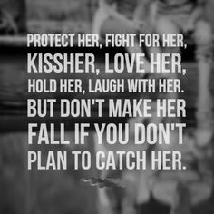 Protect her, fight for her, kiss her, love her, hold her, laugh with her. But don't make her fall if you don't plan to catch her.. why do that to someone?~bean