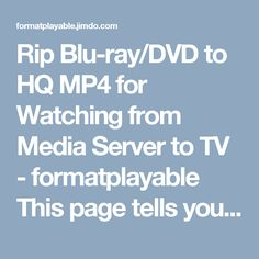 Rip Blu-ray/DVD to HQ MP4 for Watching from Media Server to TV - formatplayable This page tells you how to rip Blu-ray and DVD to HQ MP4 then you can stream Blu-ray and DVD movies on Samsung TV, LG TV, Sony TV, etc via media server without using Blu-ray Player.  http://formatplayable.jimdo.com/2016/10/19/rip-blu-ray-dvd-to-hq-mp4/  #RipBluray  #DVD  #DVDtoHQMP4  #MediaServertoTV  #LGTV  #TV #streamBlurayandDVDmoviesonSamsungTV  #MP4