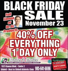 BLACK FRIDAY SALE!!! 40% OFF EVERYTHING at Trainer's Choice Vitamins, Supplements, and Nutritional Products in Slidell! Friday November 23rd the day after THANKSGIVING we will be open from 6am-Midnight to make sure everyone has a chance to stock up on all their favorite items for the Holidays :) We are located at 1321 Gause blvd. next to Slidell Athletic Club and the Italian pie right past Copleand's.Call 985-641-6696 for more information. 40% OFF EVERYTHING ONE DAY ONLY!!! WE SHIP WORLD…