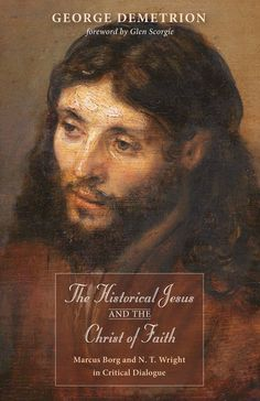 The Historical Jesus and the Christ of Faith (Marcus Borg and N. T. Wright in Critical Dialogue; BY George Demetrion; FOREWORD BY Glen Scorgie; Imprint: Wipf and Stock). This book examines the conflicting views of Marcus Borg and N. T. Wright on the long-standing question of the relationship between the life and times of Jesus of Nazareth and the Christ of faith as depicted in the New Testament. Demetrion has created a study designed to supplement and expand on the discussion laid out in...