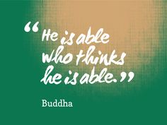 He is able who thinks he is able.-Buddha