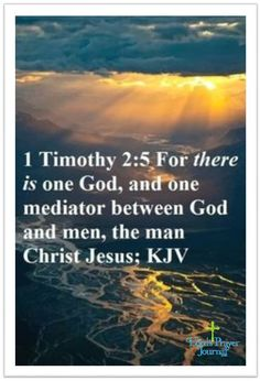 For there is one god, and one mediator between god and men, the man Christ Jesus. 1 Timothy 2:5