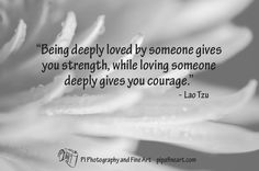 """""""Being deeply loved by someone gives you strength, while loving someone deeply gives you courage."""" ― Lao Tzu  To download quotes on Nature and Landscape Photographs visit http://pipafineart.photoshelter.com/gallery/FREE-Life-Love-Quotes-on-Photos/G000014QDX6mYijc"""