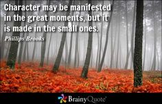 Character may be manifested in the great moments, but it is made in the small ones. - Phillips Brooks