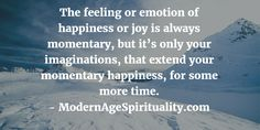 The feeling or emotion of happiness or joy is always momentary, but it's only your imaginations, that extend your momentary happiness, for some more time.
