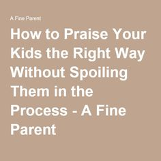 How to Praise Your Kids the Right Way Without Spoiling Them in the Process - A Fine Parent