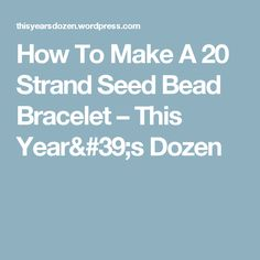 How To Make A 20 Strand Seed Bead Bracelet – This Year's Dozen