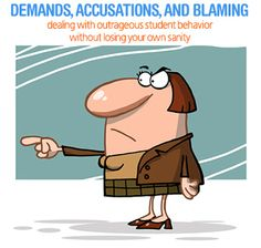 Demands, Accusations, and Blaming: Dealing with Outrageous Student Behavior without Losing Your Own Sanity.  Taking a personal note on this one!
