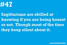 Sagittarians are skilled at knowing if you are being honest or not. Though most of the time they keep silent about it. Q...
