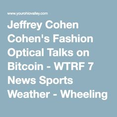 c415c93035 Jeffrey Cohen Cohen s Fashion Optical Talks on Bitcoin - WTRF 7 News Sports  Weather - Wheeling Steubenville