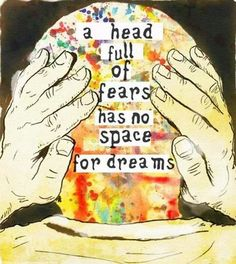 you can't have fear and dreams at the same time