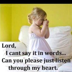 Lord, I can't say it in words... Can you please just listen through my heart.