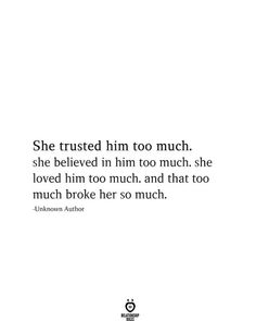 She trusted him too much. she believed in him too much. she loved him too much. and that too much broke her so much. -Unknown Author