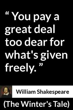 William Shakespeare - The Winter's Tale - You pay a great deal too dear for what's given freely. Shakespeare Love Poems, Shakespeare Characters, William Shakespeare, Book Quotes, Lyric Quotes, Quotes Quotes, Oscar Wilde Quotes, Famous Movie Quotes, Albert Einstein Quotes