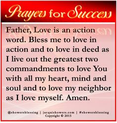 PRAYER FOR SUCCESS: Father, Love is an action word. Bless me to love in action and to love in deed as I live out the greatest two commandments to love You with all my heart, mind and soul and to love my neighbor as I love myself. Amen. #showersblessings #prayersforsuccess