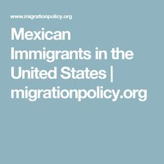 Mexican Immigrants in the United States   migrationpolicy.org
