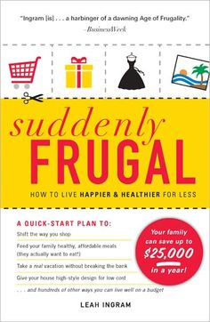 Suddenly Frugal: How to Live Happier and Healthier for Less by Leah Ingram.  This book will help you identify small, painless changes you can make to your daily habits that can add up to big savings—while bringing you closer as a family. By grouping these money-saving tips into a room of the house or errand on a to-do list, you can immediately put your suddenly frugal plan into action—and instantly begin saving money.