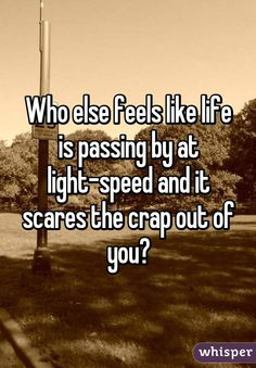 Who else feels like life is passing by at light-speed and it scares the crap out of you?