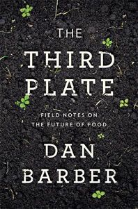 The Third Plate: Field Notes on the Future of Food, by Dan Barber (chef/sustainability advocate, Blue Hill at Stone Barns)