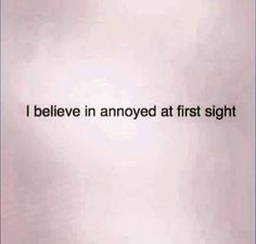 I believe in annoyed at first sight. lol
