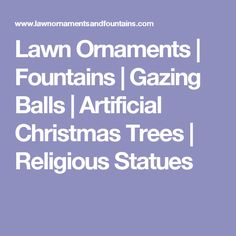 Lawn Ornaments | Fountains | Gazing Balls | Artificial Christmas Trees | Religious Statues