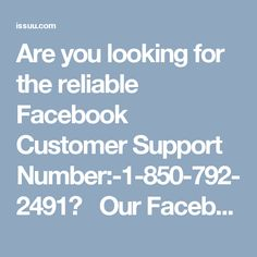 Are you looking for the reliable Facebook Customer Support Number:-1-850-792-2491? Our Facebook Customer Support Number:-1-850-792-2491 team's work has been hailed by global users because we never let them down whenever they come to us in the seeking of reliable help and in lieu of that all we want is a smile on their faces. So, if you are encountering any Facebook issues then you need to contact us. For more info visit:- http://www.monktech.net/facebook-customer-support-phone-number.html…