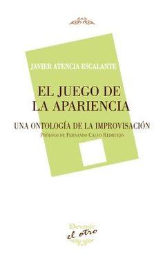 El juego de la apariencia : una ontología de la improvisación / Javier Atencia Escalante ; prólogo, Fernando Calvo Redruejo - Torrejón de la Calzada, Madrid : Devenir, 2015