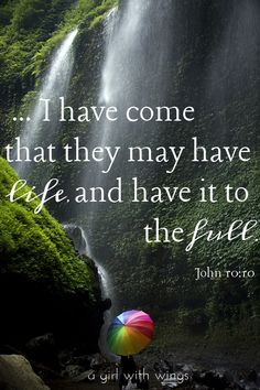 """""""...I have come that they may have life, and have it to the full."""" -Jesus"""